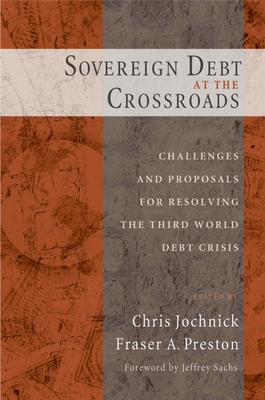 Sovereign Debt at the Crossroads: Challenges and Proposals for Resolving the Third World Debt Crisis - Jochnick, Chris (Editor)