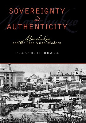 Sovereignty and Authenticity: Manchukuo and the East Asian Modern - Duara, Prasenjit