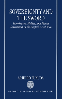 Sovereignty and the Sword: Harrington, Hobbes, and Mixed Government in the English Civil Wars - Fukuda, Arihiro