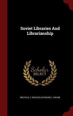 Soviet Libraries and Librarianship - Ruggles, Melville J, and Swank, Raynard C