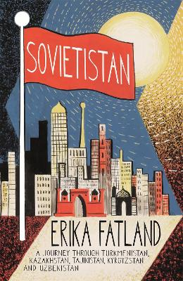 Sovietistan: A Journey Through Turkmenistan, Kazakhstan, Tajikistan, Kyrgyzstan and Uzbekistan - Fatland, Erika, and Dickson, Kari (Translated by)