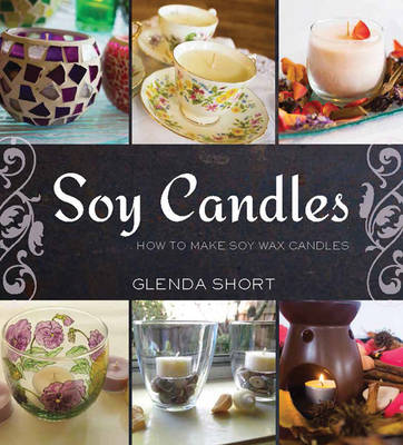 Soy Candles: How to Make Soy Wax Candles - Short, Glenda