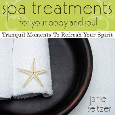 Spa Treatments For Your Body And Soul: Tranquil Moments To Refresh Your Spirit - Seltzer, Janie