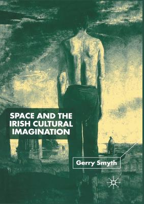 Space and the Irish Cultural Imagination - Smyth, Gerry