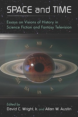 Space and Time: Essays on Visions of History in Science Fiction and Fantasy Television - Austin, Allan W (Editor)