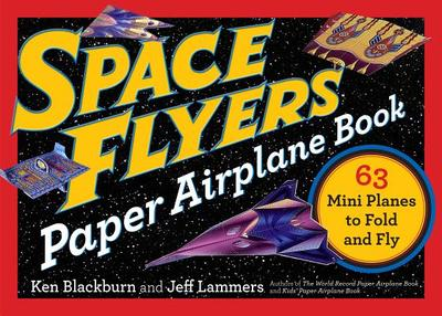 Space Flyers Paper Airplane Book: 63 Mini Planes to Fold and Fly - Blackburn, Ken, and Lammers, Jeff