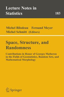 Space, Structure and Randomness: Contributions in Honor of Georges Matheron in the Fields of Geostatistics, Random Sets and Mathematical Morphology - Bilodeau, Michel (Editor), and Meyer, Fernand (Editor), and Schmitt, Michel (Editor)