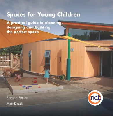 Spaces for Young Children: A Practical Guide to Planning, Designing and Building the Perfect Space - Dudek, Mark