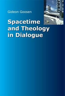 Spacetime and Theology in Dialogue - Goosen, Gideon