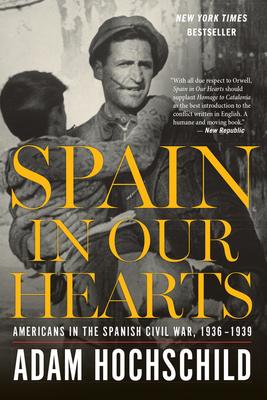 Spain in Our Hearts: Americans in the Spanish Civil War, 1936-1939 - Hochschild, Adam