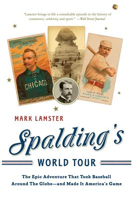 Spalding's World Tour: The Epic Adventure That Took Baseball Around the Globe - And Made It America's Game - Lamster, Mark