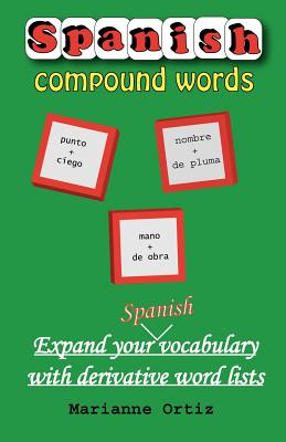 Spanish Compound Words: Expand Your Spanish Vocabulary with Derivative Word Lists - Ortiz, Marianne