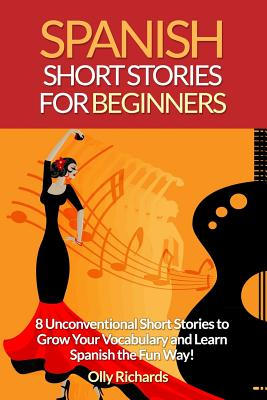 Spanish Short Stories for Beginners: 8 Unconventional Short Stories to Grow Your Vocabulary and Learn Spanish the Fun Way! - Richards, Olly