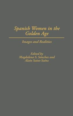 Spanish Women in the Golden Age: Images and Realities - Sanchez, Magdalena S, Professor (Editor), and Sainte-Saens, Alain (Editor), and Saint-Saens, Alain (Editor)