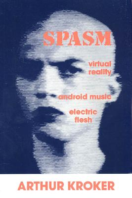 Spasm: Virtual Reality, Android Music and Electric Flesh - Kroker, Arthur, and Sterling, Bruce (Introduction by)