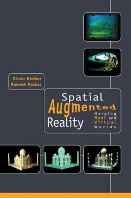 Spatial Augmented Reality: Merging Real and Virtual Worlds - Bimber, Oliver, and Raskar, Ramesh