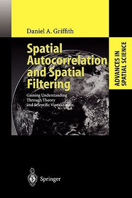 Spatial Autocorrelation and Spatial Filtering: Gaining Understanding Through Theory and Scientific Visualization - Griffith, Daniel A.