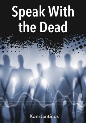 Speak with the Dead: Seven Methods for Spirit Communication - Konstantinos