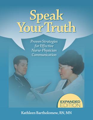 Speak Your Truth: Proven Strategies for Effective Nurse-Physician Communication - Bartholomew, Kathleen, RN, MN