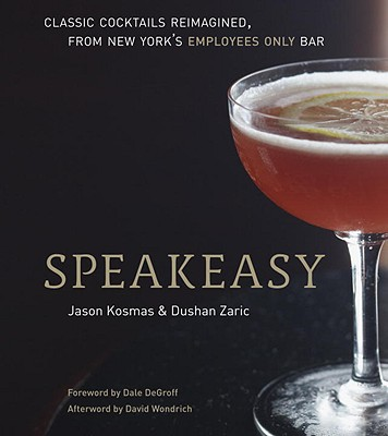 Speakeasy: The Employees Only Guide to Classic Cocktails Reimagined - Kosmas, Jason, and Zaric, Dushan