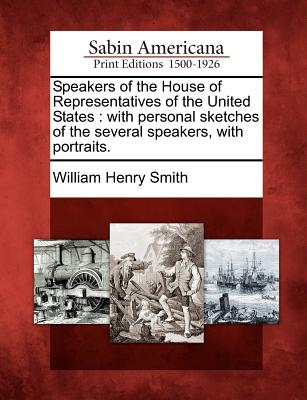 Speakers of the House of Representatives of the United States: With Personal Sketches of the Several Speakers, with Portraits. - Smith, William Henry