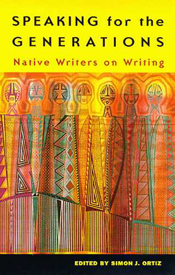 Speaking for the Generations: Native Writers on Writing - Ortiz, Simon J, and Ortiz, Simon J (Editor)