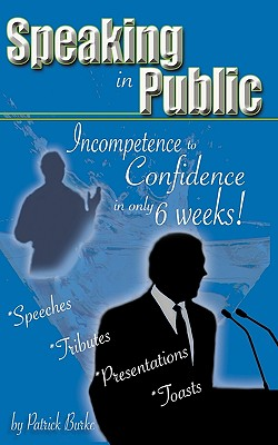 Speaking in Public: Incompetence to Confidence in Only 6 Weeks! - Burke, Patrick