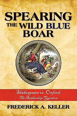 Spearing the Wild Blue Boar: Shakespeare vs. Oxford: The Authorship Question - Keller, Frederick A