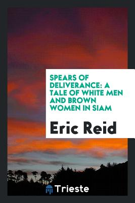 Spears of Deliverance: A Tale of White Men and Brown Women in Siam - Reid, Eric