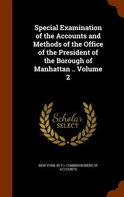 Special Examination of the Accounts and Methods of the Office of the President of the Borough of Manhattan .. Volume 2 - New York (N y ) Commissioners of Accoun (Creator)