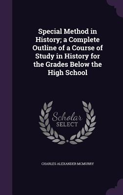 Special Method in History; A Complete Outline of a Course of Study in History for the Grades Below the High School - McMurry, Charles Alexander