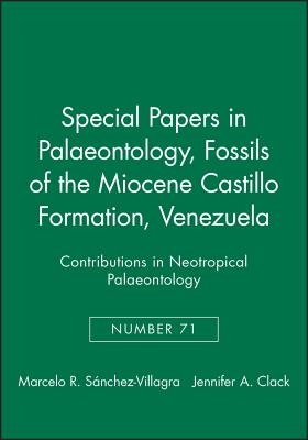 Special Papers in Palaeontology, Fossils of the Miocene Castillo Formation, Venezuela: Contributions in Neotropical Palaeontology - S?nchez-Villagra, Marcelo R