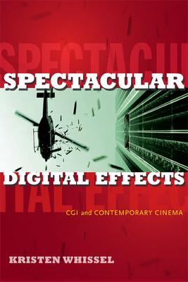 Spectacular Digital Effects: CGI and Contemporary Cinema - Whissel, Kristen, Professor