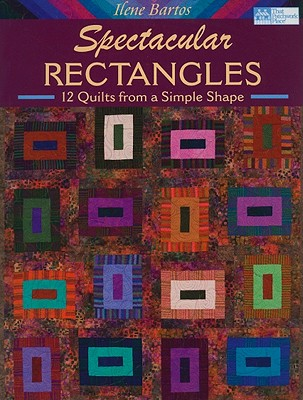 Spectacular Rectangles: 12 Quilts from a Simple Shape - Bartos, Ilene