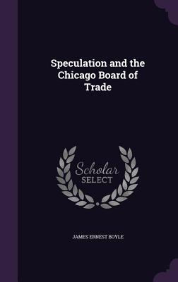 Speculation and the Chicago Board of Trade - Boyle, James Ernest