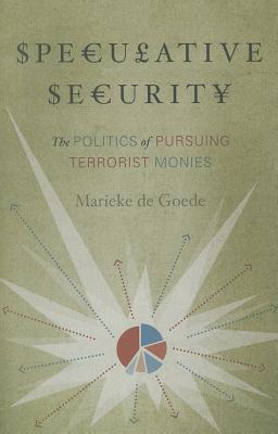 Speculative Security: The Politics of Pursuing Terrorist Monies - de Goede, Marieke