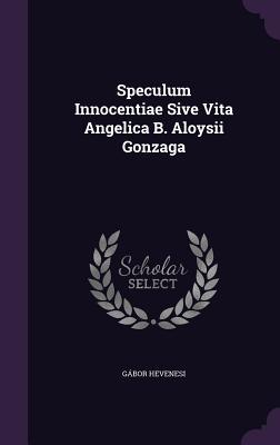 Speculum Innocentiae Sive Vita Angelica B. Aloysii Gonzaga - Hevenesi, Gabor