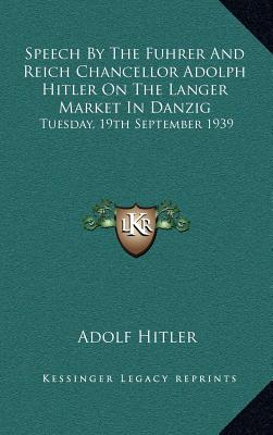 Speech by the Fuhrer and Reich Chancellor Adolph Hitler on the Langer Market in Danzig: Tuesday, 19th September 1939 - Hitler, Adolf
