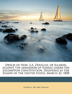 Speech of Hon. S.A. Douglas, of Illinois, Against the Admission of Kansas Under the Lecompton Constitution. Delivered in the Senate of the United States, March 22, 1858 - Douglas, Stephen Arnold