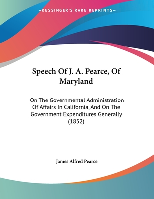Speech of J. A. Pearce, of Maryland: On the Governmental Administration of Affairs in California, and on the Government Expenditures Generally (1852) - Pearce, James Alfred