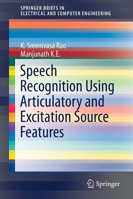 Speech Recognition Using Articulatory and Excitation Source Features - Rao, K Sreenivasa