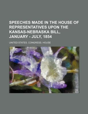 Speeches Made in the House of Representatives Upon the Kansas-Nebraska Bill, January - July, 1854 - House, United States Congress