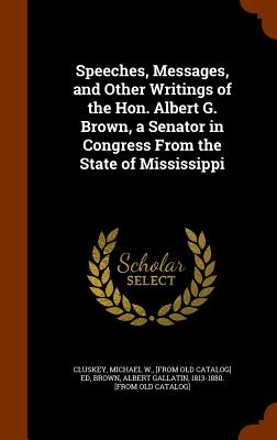 Speeches, Messages, and Other Writings of the Hon. Albert G. Brown, a Senator in Congress from the State of Mississippi - Cluskey, Michael W (Creator), and Brown, Albert Gallatin 1813-1880 [From (Creator)