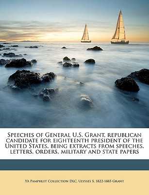 Speeches of General U.S. Grant, Republican Candidate for Eighteenth President of the United States, Being Extracts from Speeches, Letters, Orders, Military and State Papers Volume 1 - Primary Source Edition - DLC, Ya Pamphlet Collection, and Grant, Ulysses S