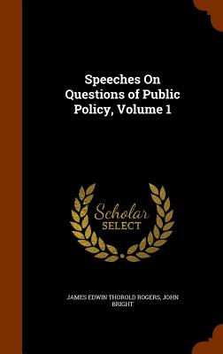 Speeches on Questions of Public Policy, Volume 1 - Rogers, James Edwin Thorold, and Bright, John