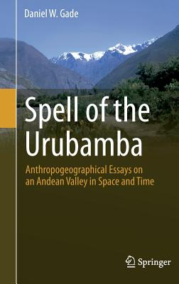 Spell of the Urubamba: Anthropogeographical Essays on an Andean Valley in Space and Time - Gade, Daniel, Dr.
