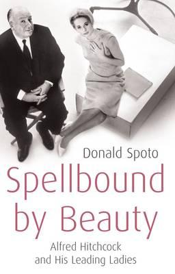 Spellbound by Beauty: Alfred Hitchcock and His Leading Ladies - Spoto, Donald