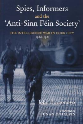 Spies, Informers and the 'Anti-Sinn Fein Society': The Intelligence War in Cork City, 1919-1921 - Borgonovo, John, and O'Halpin, Eunan (Foreword by)