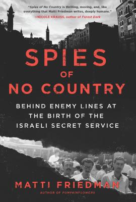 Spies of No Country: Behind Enemy Lines at the Birth of the Israeli Secret Service - Friedman, Matti