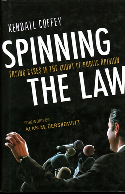 Spinning the Law: Trying Cases in the Court of Public Opinion - Coffey, Kendall, and Dershowitz, Alan M (Foreword by)